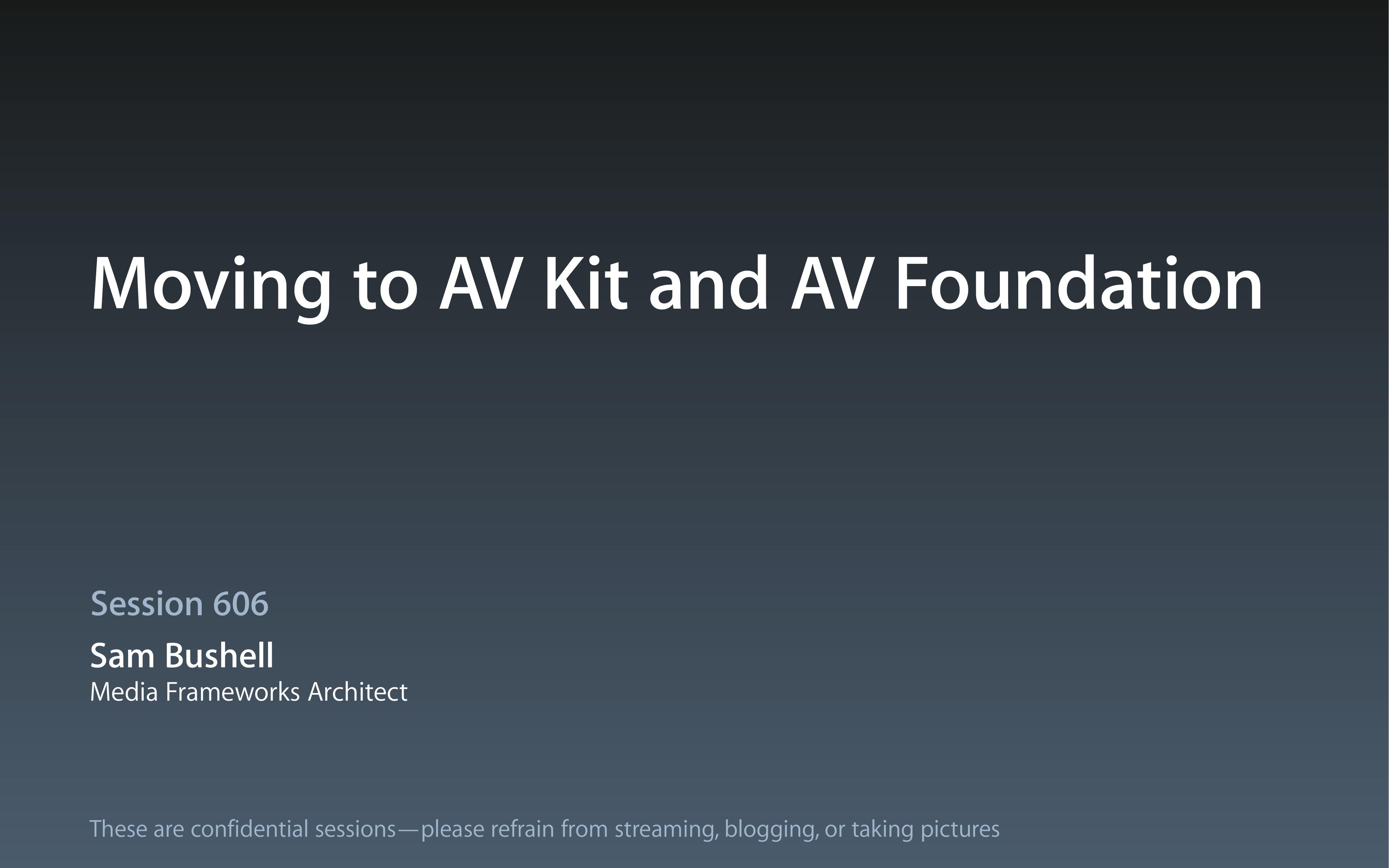 Moving to AV Kit and AV Foundation Session 606 Sam Bushell